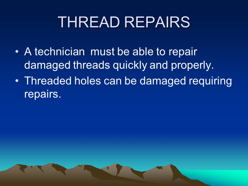 THREAD REPAIRS A technician must be able to repair damaged threads quickly and properly.