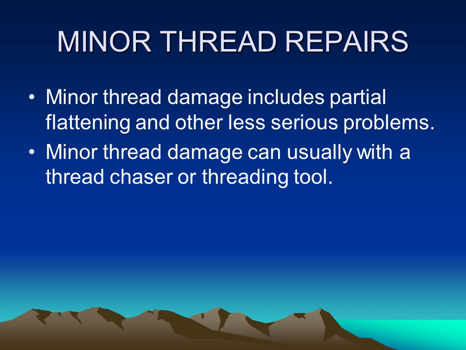 MINOR THREAD REPAIRS Minor thread damage includes partial flattening and other less serious problems.