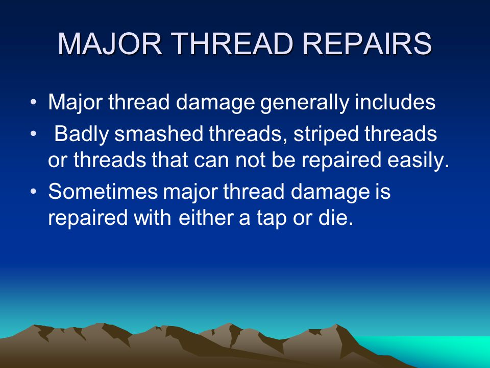 MAJOR THREAD REPAIRS Major thread damage generally includes