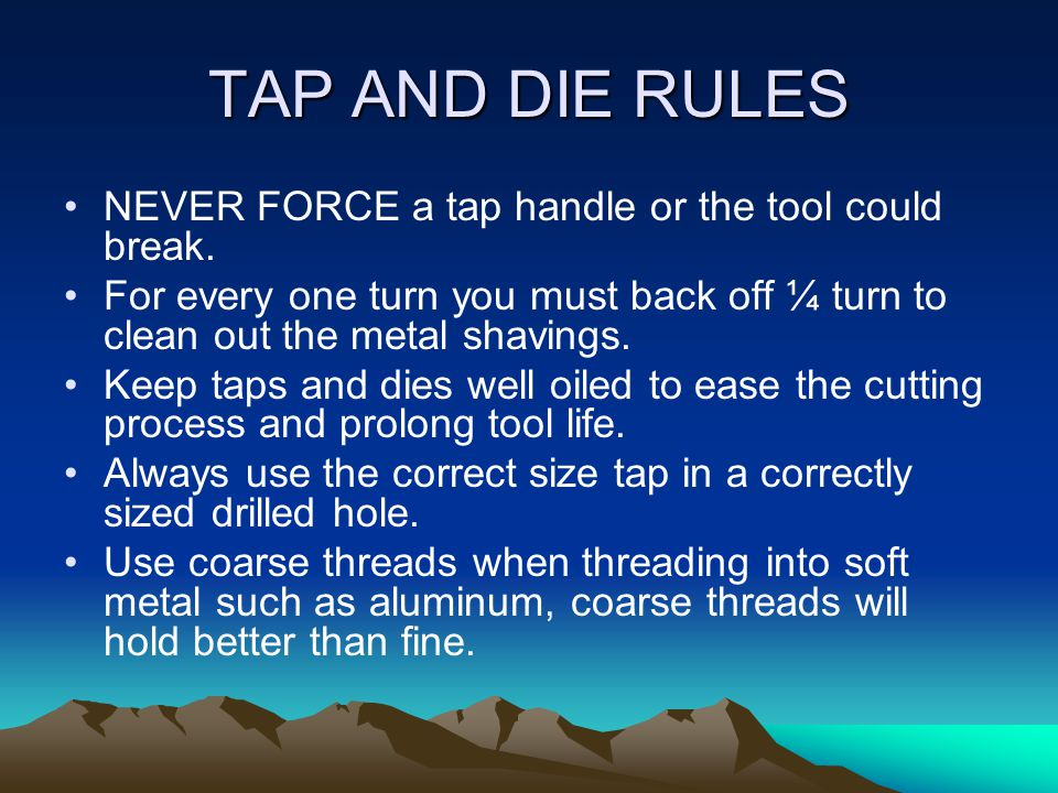 TAP AND DIE RULES NEVER FORCE a tap handle or the tool could break.