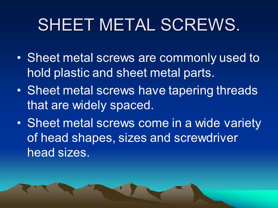 SHEET METAL SCREWS. Sheet metal screws are commonly used to hold plastic and sheet metal parts.