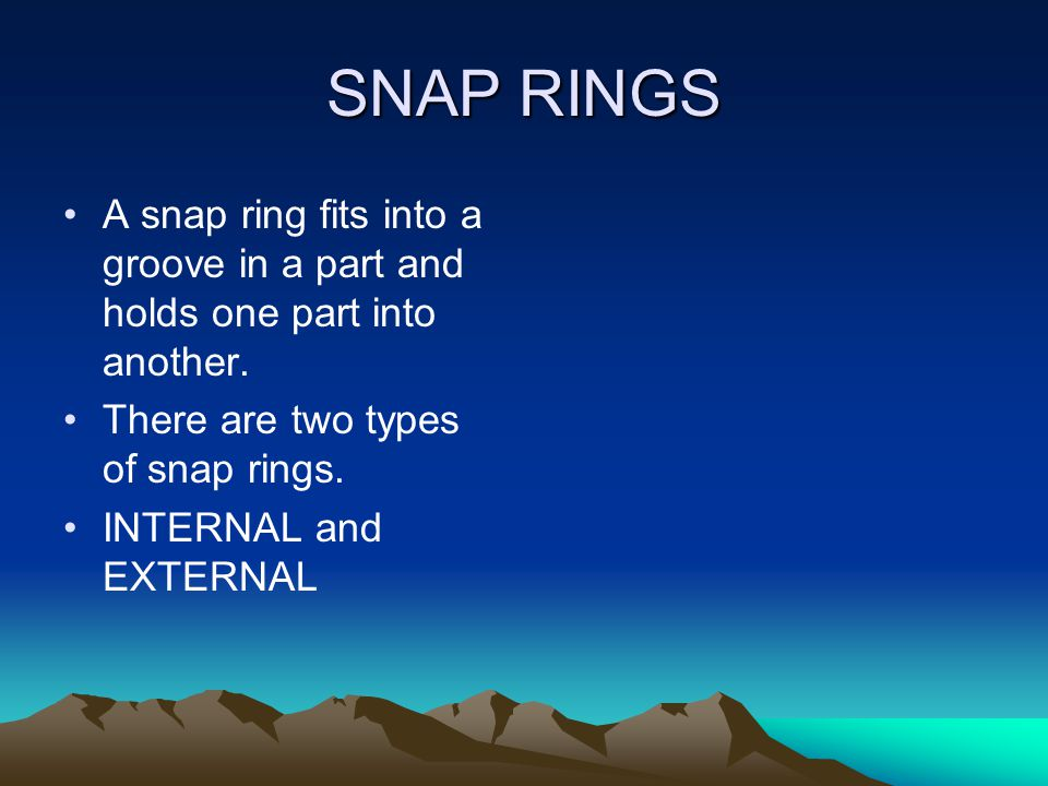 SNAP RINGS A snap ring fits into a groove in a part and holds one part into another. There are two types of snap rings.