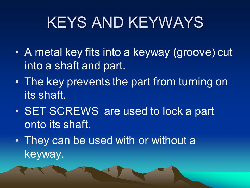 KEYS AND KEYWAYS A metal key fits into a keyway (groove) cut into a shaft and part. The key prevents the part from turning on its shaft.