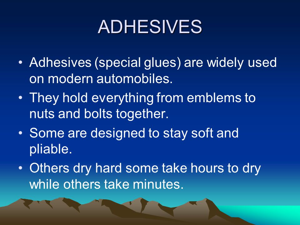 ADHESIVES Adhesives (special glues) are widely used on modern automobiles. They hold everything from emblems to nuts and bolts together.
