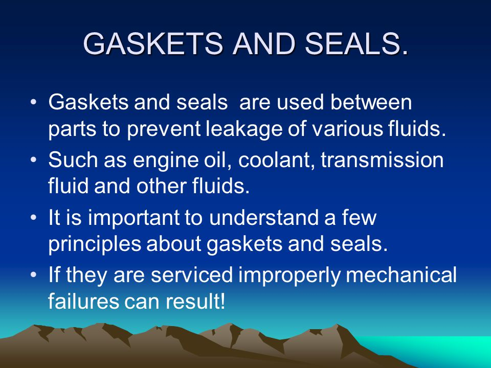 GASKETS AND SEALS. Gaskets and seals are used between parts to prevent leakage of various fluids.