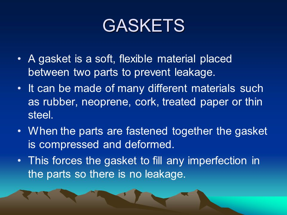 GASKETS A gasket is a soft, flexible material placed between two parts to prevent leakage.