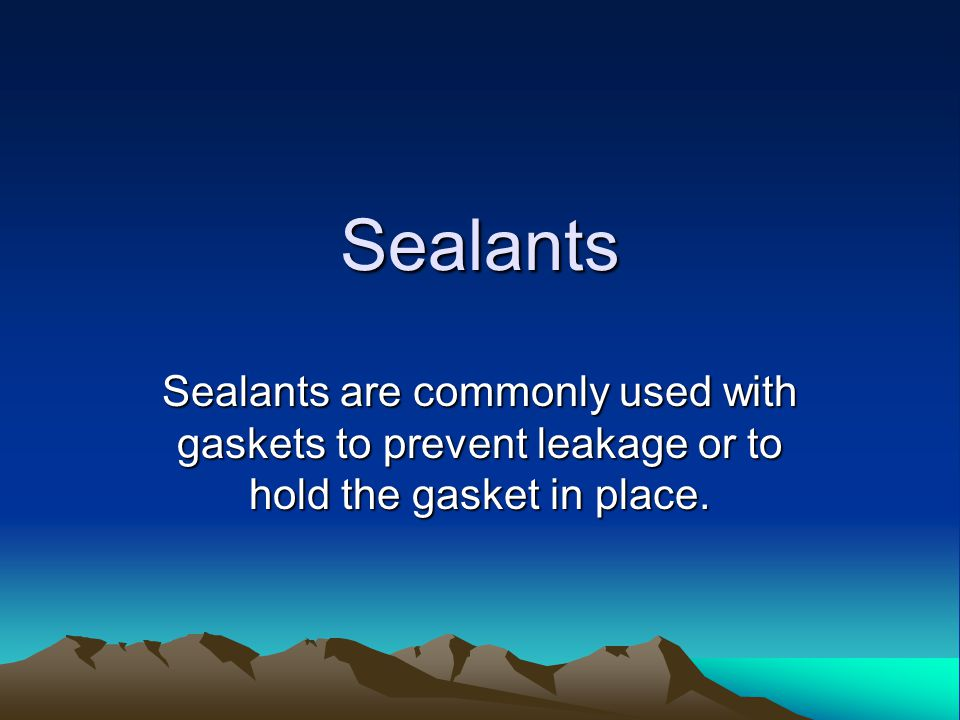 Sealants Sealants are commonly used with gaskets to prevent leakage or to hold the gasket in place.