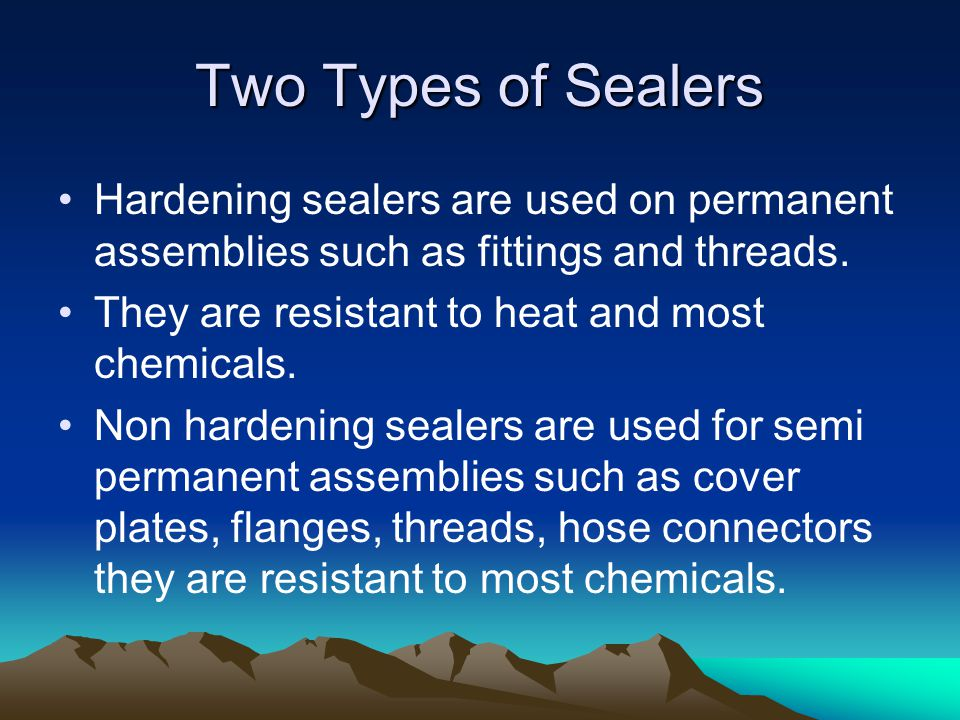 Two Types of Sealers Hardening sealers are used on permanent assemblies such as fittings and threads.