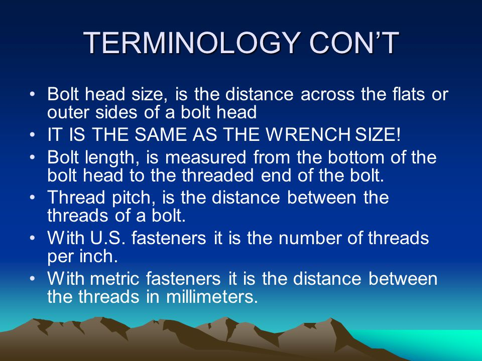 TERMINOLOGY CON'T Bolt head size, is the distance across the flats or outer sides of a bolt head. IT IS THE SAME AS THE WRENCH SIZE!