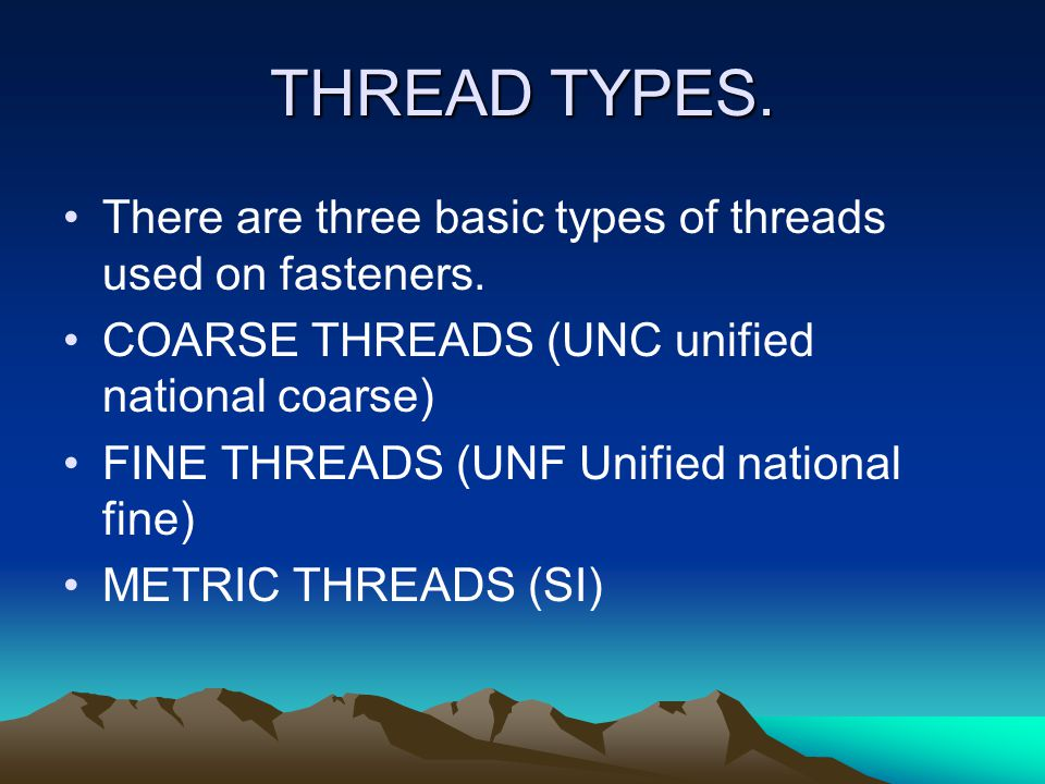 THREAD TYPES. There are three basic types of threads used on fasteners. COARSE THREADS (UNC unified national coarse)