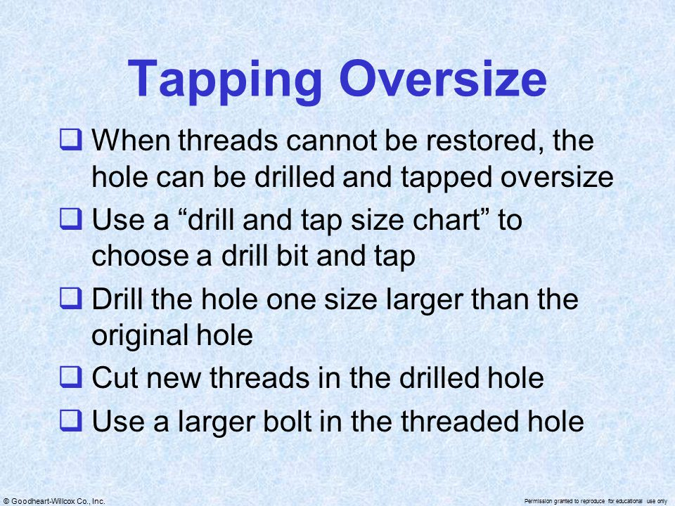 Tapping Oversize When threads cannot be restored, the hole can be drilled and tapped oversize.