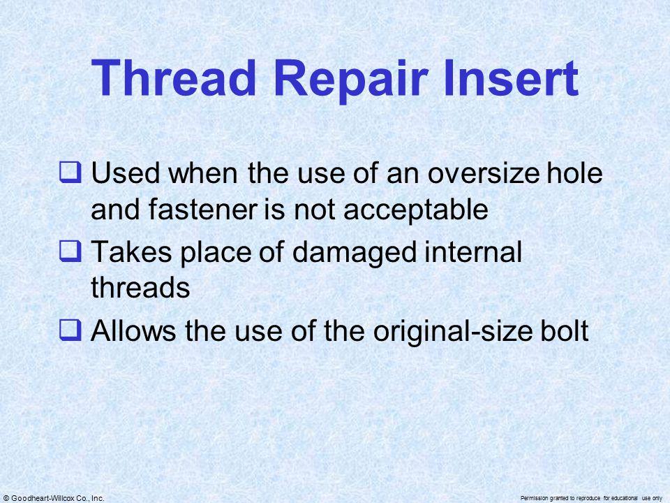 Thread Repair Insert Used when the use of an oversize hole and fastener is not acceptable. Takes place of damaged internal threads.