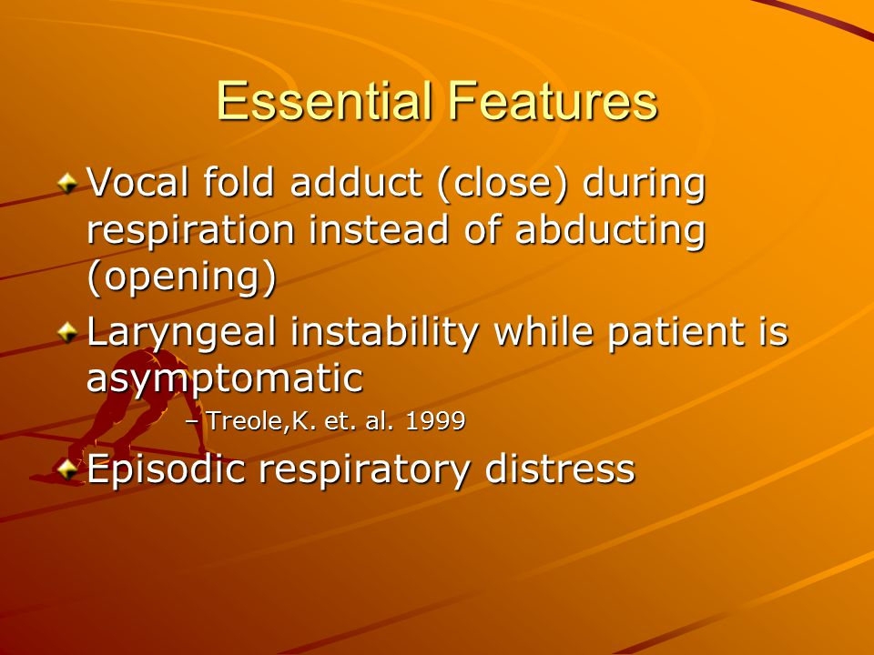 Essential Features Vocal fold adduct (close) during respiration instead of abducting (opening) Laryngeal instability while patient is asymptomatic.