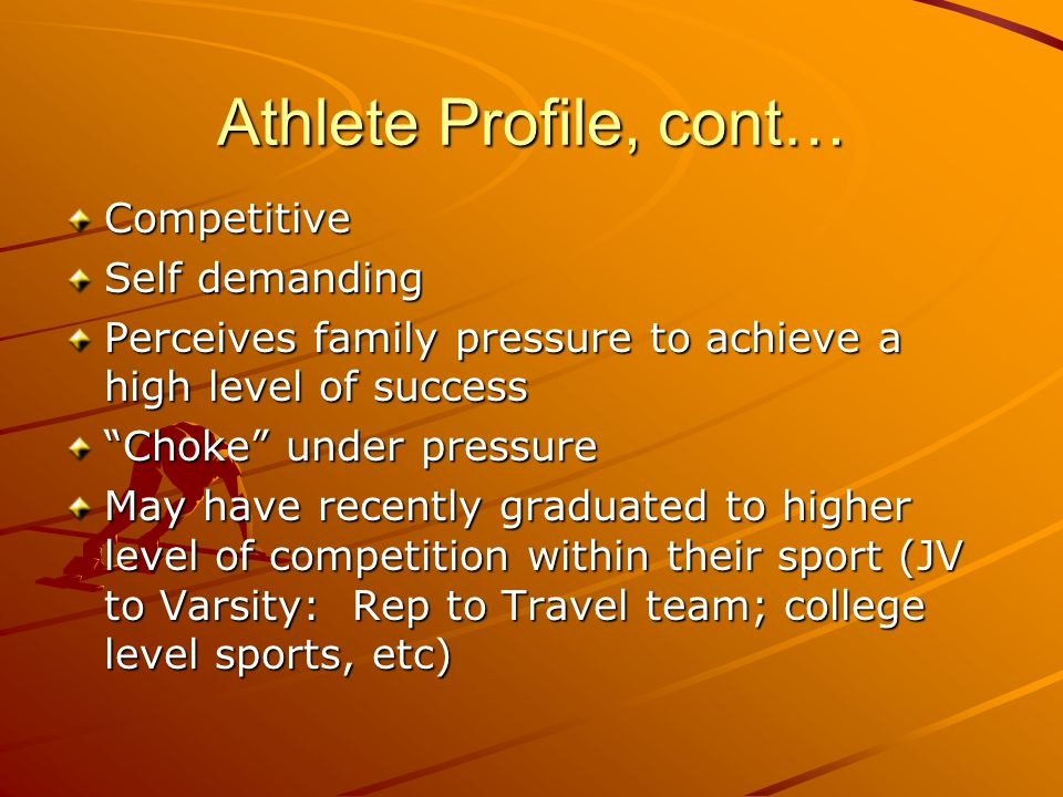 Athlete Profile, cont… Competitive Self demanding