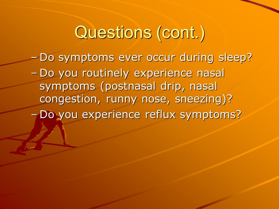 Questions (cont.) Do symptoms ever occur during sleep