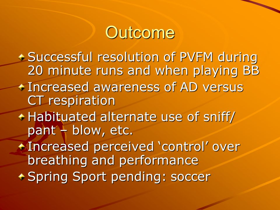 Outcome Successful resolution of PVFM during 20 minute runs and when playing BB. Increased awareness of AD versus CT respiration.