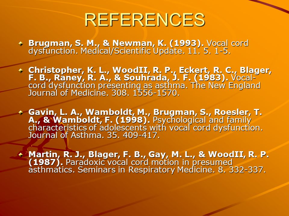 REFERENCES Brugman, S. M., & Newman, K. (1993). Vocal cord dysfunction. Medical/Scientific Update. 11. 5. 1-5.