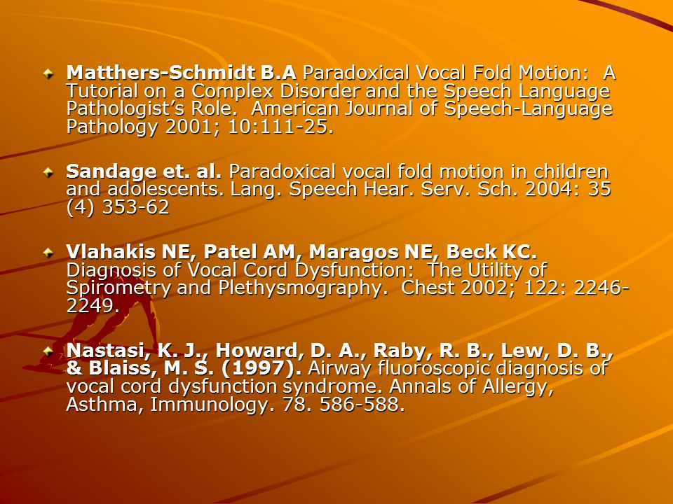 Matthers-Schmidt B.A Paradoxical Vocal Fold Motion: A Tutorial on a Complex Disorder and the Speech Language Pathologist's Role. American Journal of Speech-Language Pathology 2001; 10:111-25.