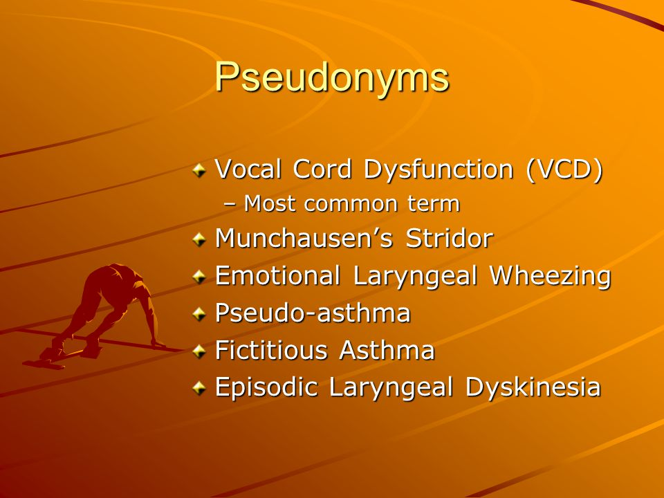 Pseudonyms Vocal Cord Dysfunction (VCD) Munchausen's Stridor