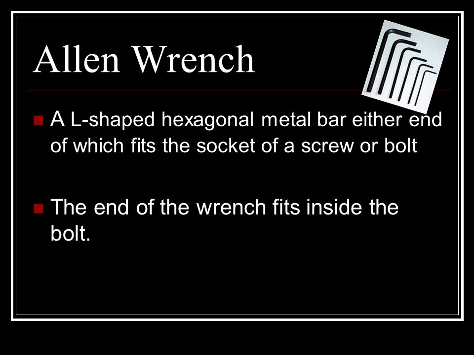 Allen Wrench A L-shaped hexagonal metal bar either end of which fits the socket of a screw or bolt.