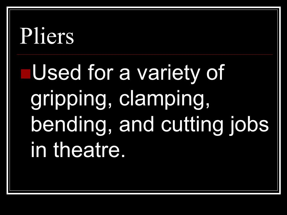 Pliers Used for a variety of gripping, clamping, bending, and cutting jobs in theatre.