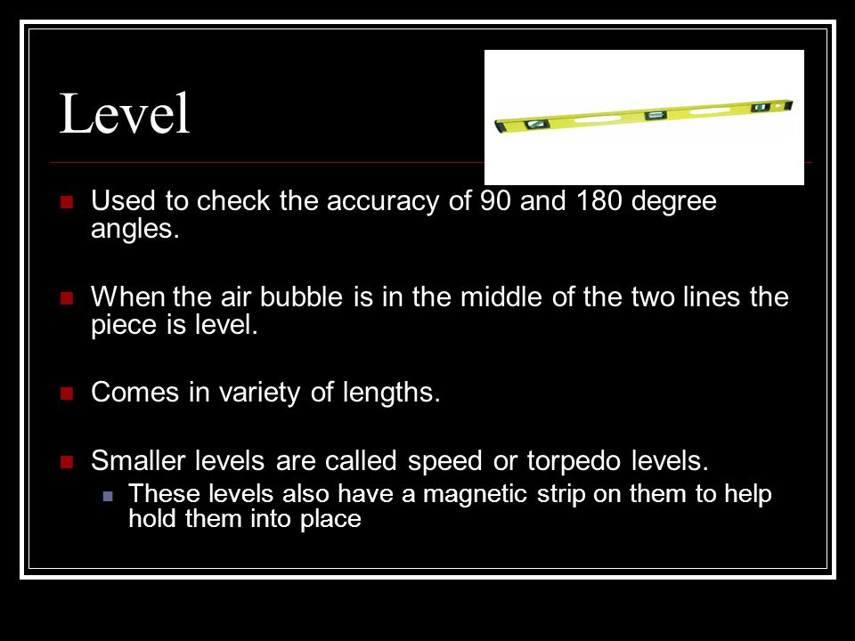 Level Used to check the accuracy of 90 and 180 degree angles.