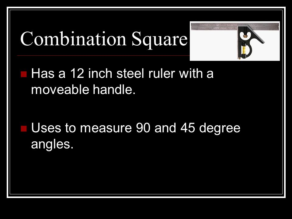 Combination Square Has a 12 inch steel ruler with a moveable handle.