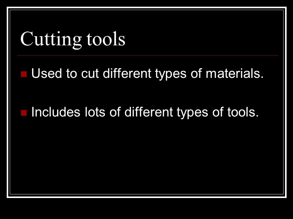 Cutting tools Used to cut different types of materials.