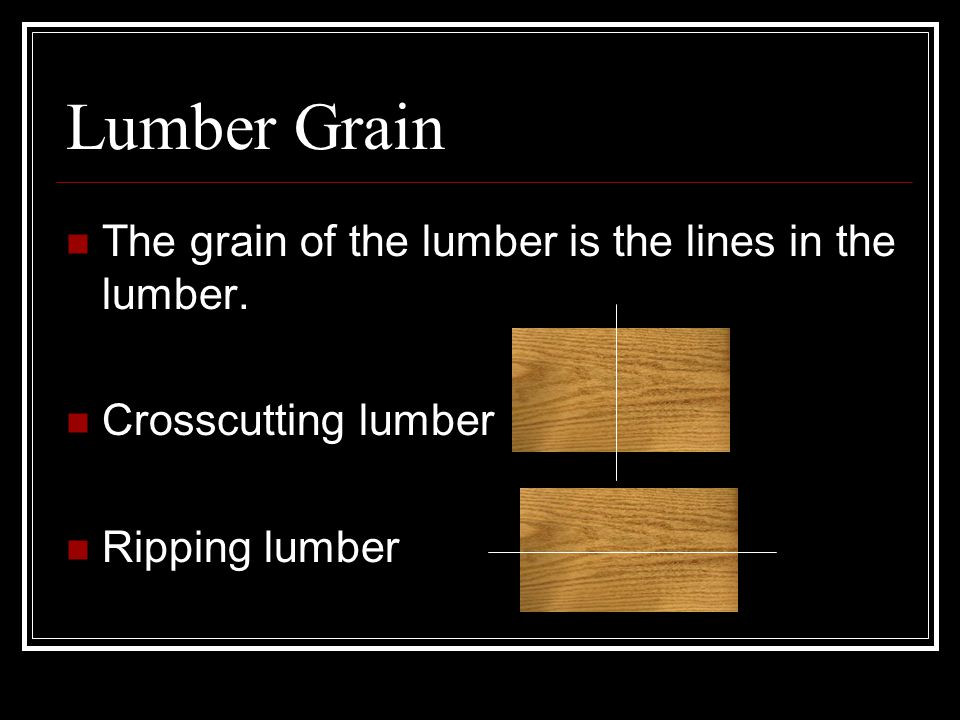 Lumber Grain The grain of the lumber is the lines in the lumber.