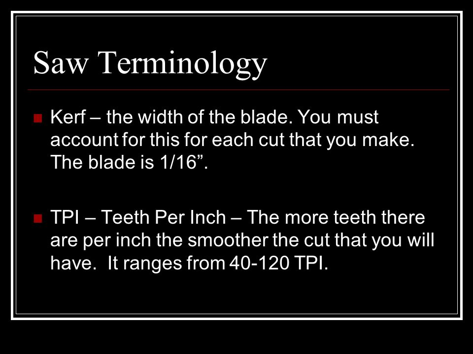 Saw Terminology Kerf – the width of the blade. You must account for this for each cut that you make. The blade is 1/16 .