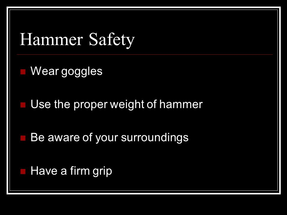 Hammer Safety Wear goggles Use the proper weight of hammer