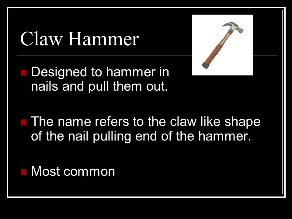 Claw Hammer Designed to hammer in nails and pull them out.
