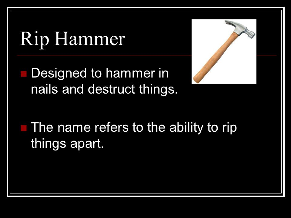 Rip Hammer Designed to hammer in nails and destruct things.