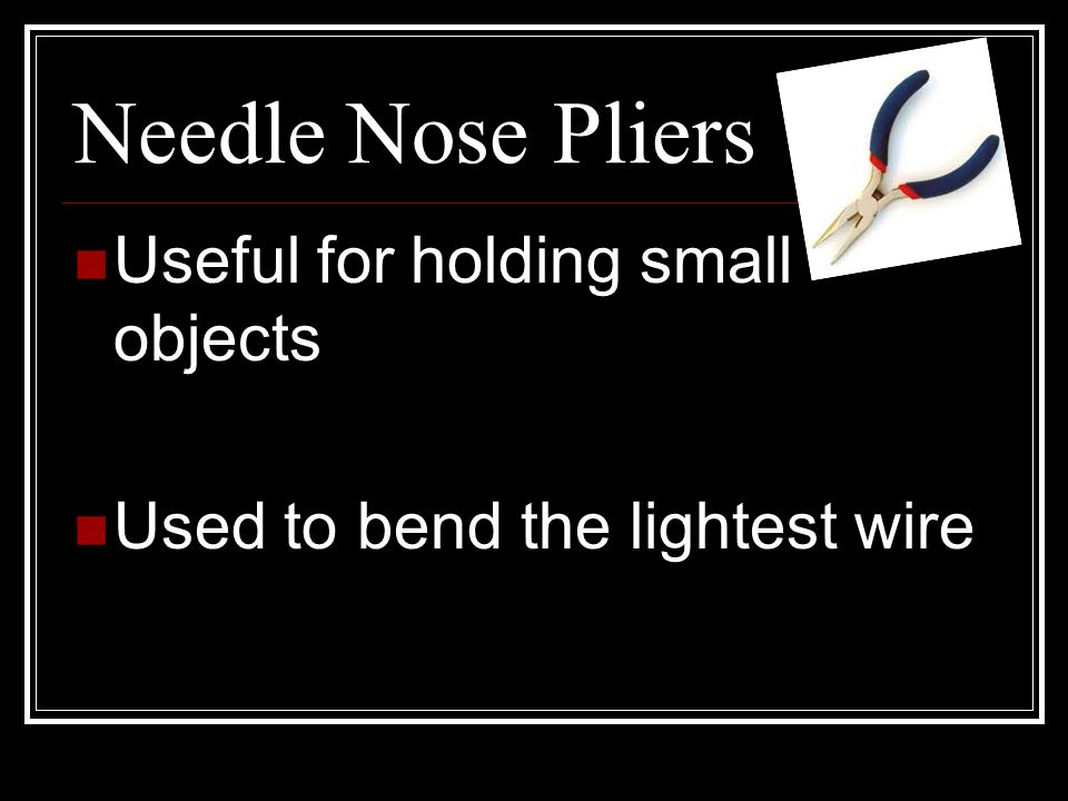 Needle Nose Pliers Useful for holding small objects