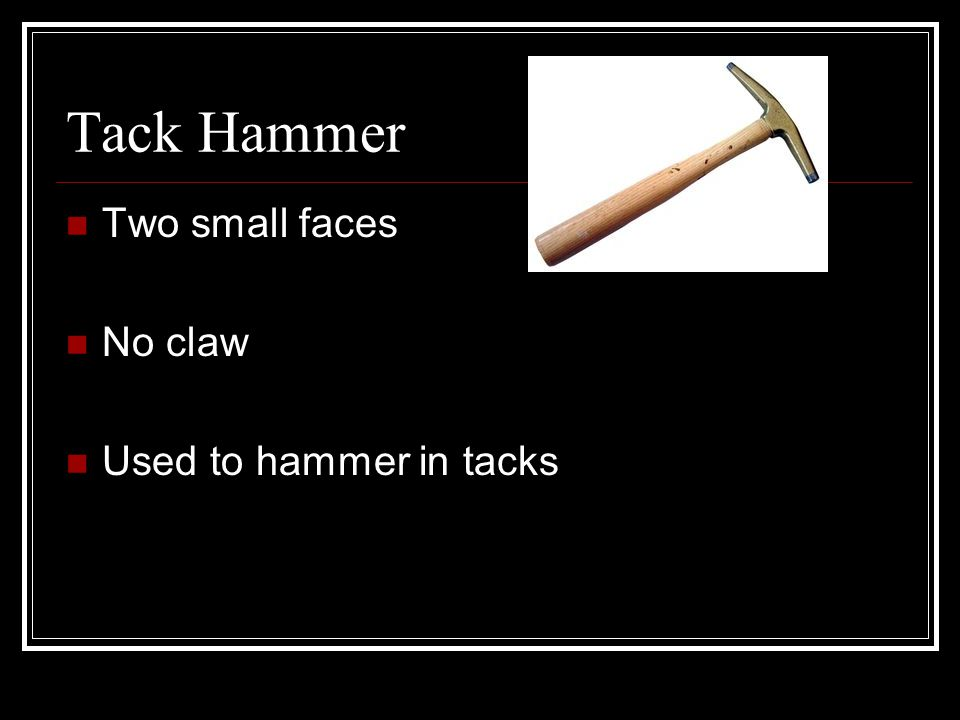 Tack Hammer Two small faces No claw Used to hammer in tacks