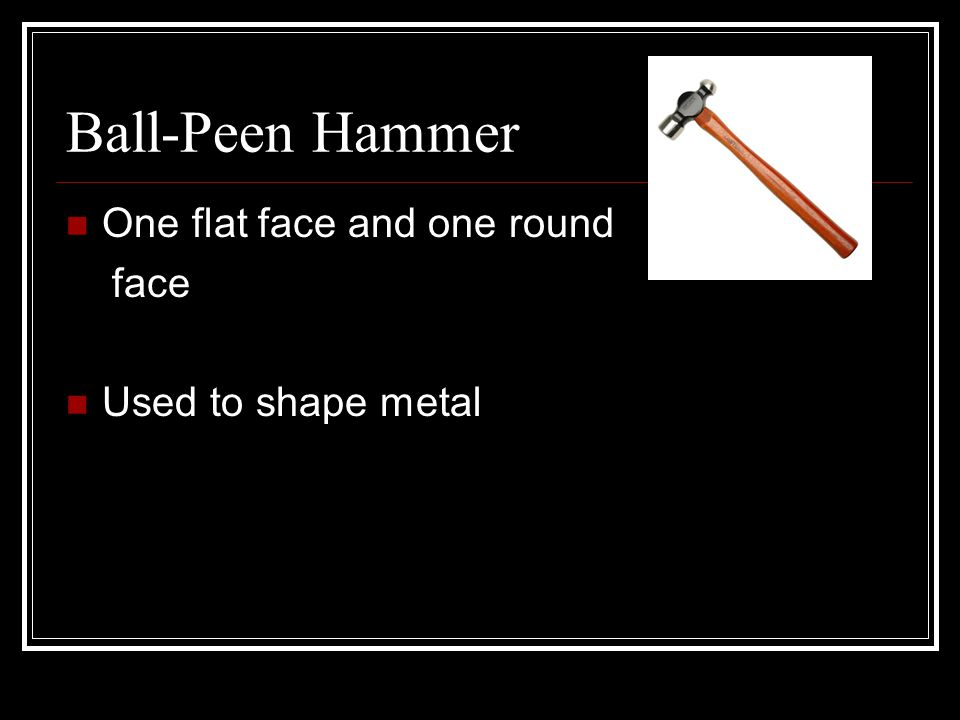 Ball-Peen Hammer One flat face and one round face Used to shape metal