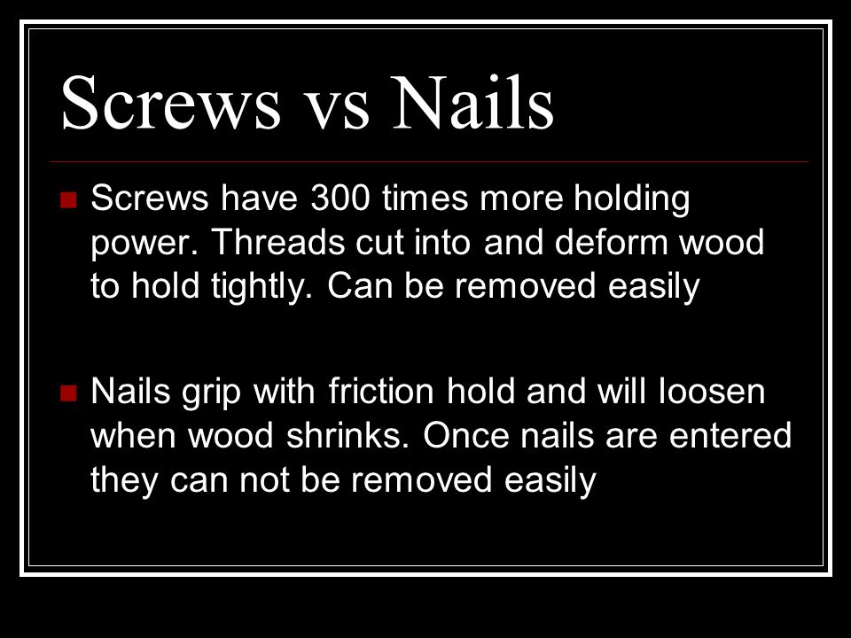 Screws vs Nails Screws have 300 times more holding power. Threads cut into and deform wood to hold tightly. Can be removed easily.