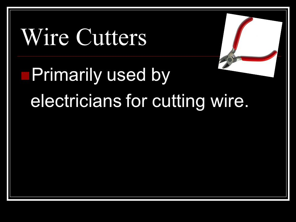 Wire Cutters Primarily used by electricians for cutting wire.