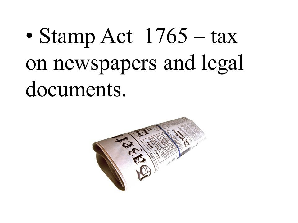 Stamp Act 1765 – tax on newspapers and legal documents.