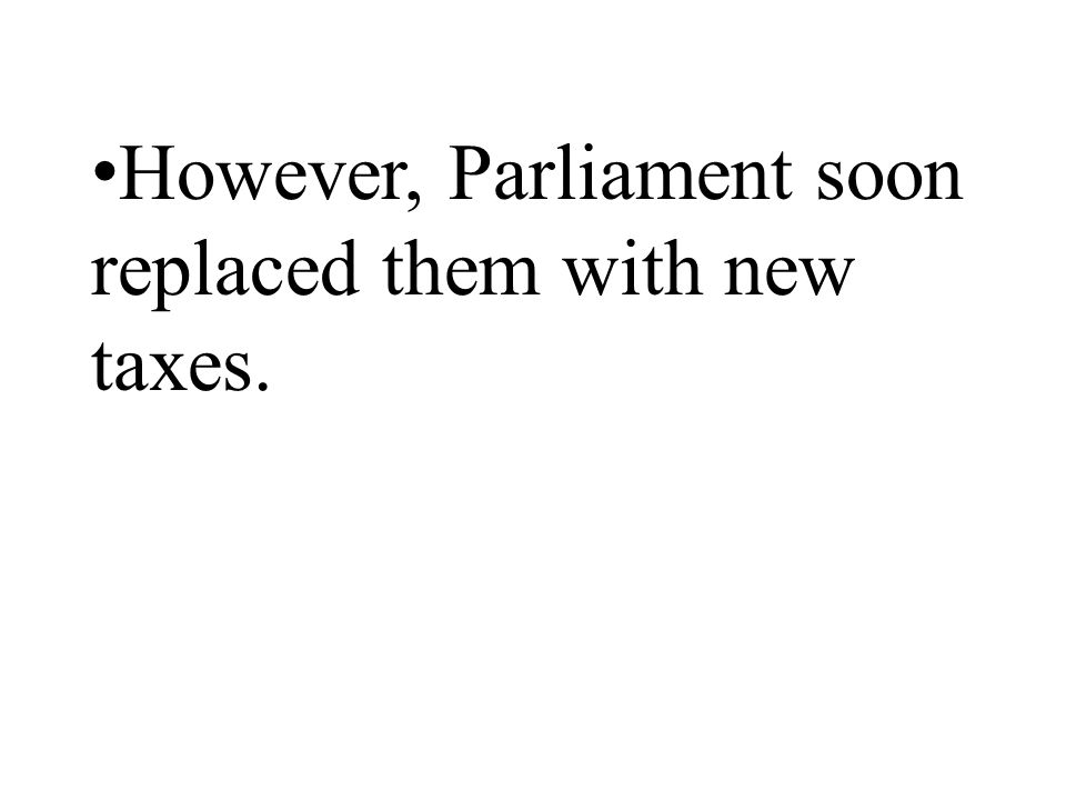 However, Parliament soon replaced them with new taxes.
