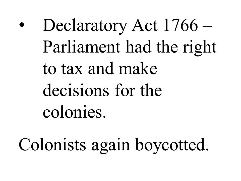 Declaratory Act 1766 – Parliament had the right to tax and make decisions for the colonies.
