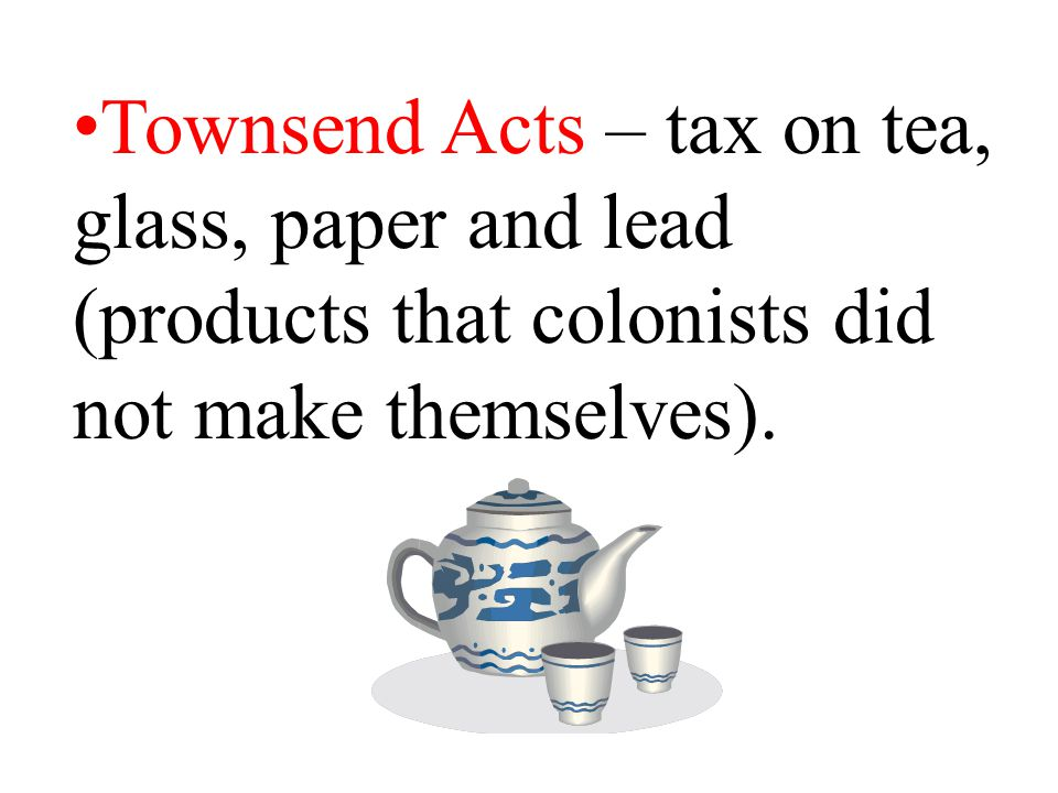 Townsend Acts – tax on tea, glass, paper and lead (products that colonists did not make themselves).