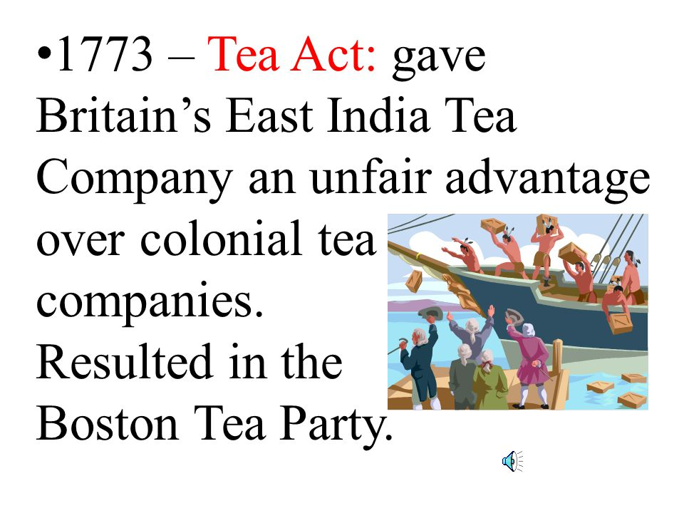 1773 – Tea Act: gave Britain's East India Tea Company an unfair advantage over colonial tea companies.
