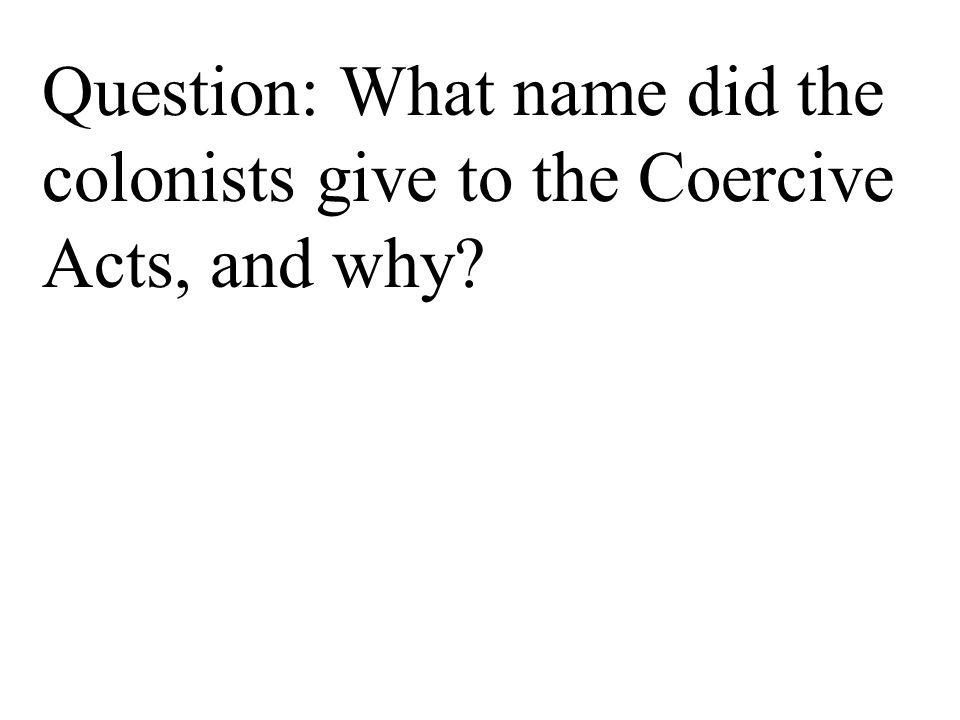 Question: What name did the colonists give to the Coercive Acts, and why