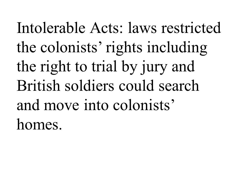 Intolerable Acts: laws restricted the colonists' rights including the right to trial by jury and British soldiers could search and move into colonists' homes.