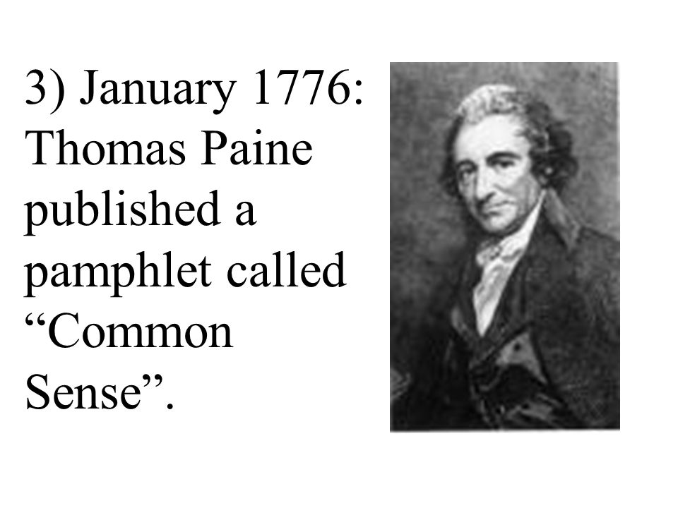 3) January 1776: Thomas Paine published a pamphlet called Common Sense .