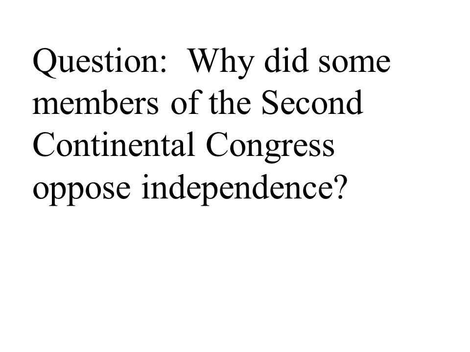 Question: Why did some members of the Second Continental Congress oppose independence