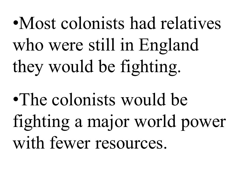 Most colonists had relatives who were still in England they would be fighting.