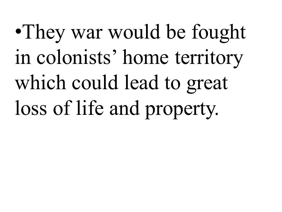 They war would be fought in colonists' home territory which could lead to great loss of life and property.