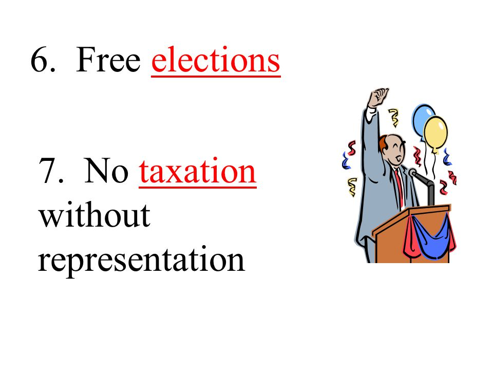 6. Free elections 7. No taxation without representation